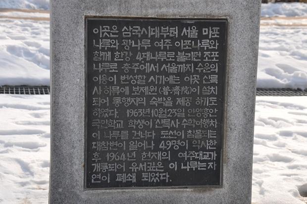 이곳은 삼국시대부터 서울 마포나루와 광나루 여주 이포나루와 함께 한강 4대나루로 불리던 조포나루로 충주에서 서울까지 수운의 이용이 번성할 시기에는 이곳 신륵사 하류에 보제원이 설치 되어 통행자의 숙박을 제공 하기도 하였다. 1963년 10월23일 안양흥안국민학교 학생이 신륵사 수학여행차 이 나루를 건너다 도선이 침몰되는 대참변이 일어나 49명이 익사한 후 1964년 현재의 여주대교가 개통되어 유서깊은 이 나루는 자연이 폐쇄 되었다.