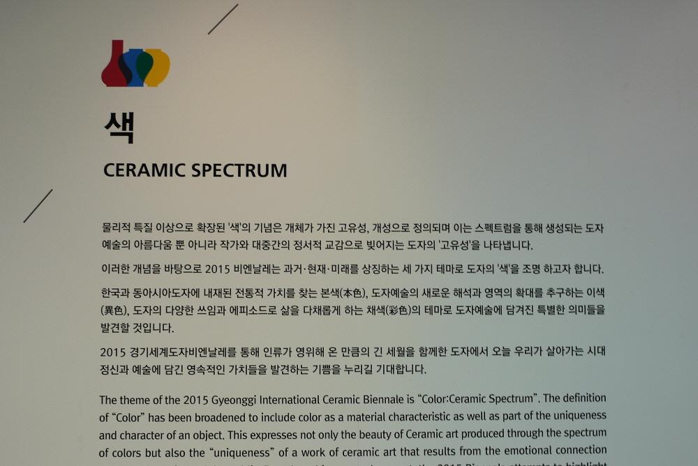 색|CERAMIC SPECTRUM|물리적 특질 이상으로 확장된 '색'의 기념은 개체가 가진 고유성, 개성으로 정의되며 이는 스펙트럼을 통해 생성되는 도자예술의 아름다움 뿐 아니라 대중간의 정서적 교감으로 빚어지는 도자의 '고유성'을 나타냅니다. 이러한 개념을 바탕으로 2015비엔날레는 과거 현재 미래를 상징하는 세 가지 테마로 도자의 '색'을 조명하고자 합니다.한국과 동아시아도자에 내재된 전통적 가치를 찾는 본색, 도자예술의 새로운 해석과<br /> 영역의 확대를 추구하는 이색, 도자의 다양한 쓰임과 에피소드로 삶을 다채롭게<br /> 하는 채색의 테마로 도자예술에 담겨진 특별한 의미들을 발견할 것입니다.2015경기세계도자비엔날레를 통해 인류가 영위해 온 만큼의 긴 세월을 함께한 도자에서 오늘 우리가 살아가는 시대 정신과 예술에 담긴 영속적인 가치들을 발견하는 기쁨을 누리길 기대합니다.