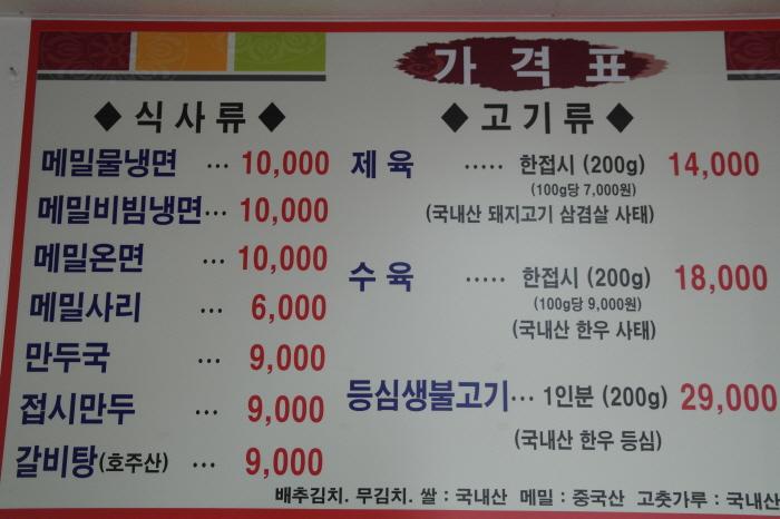 가격표|-식사류|메밀물냉면 10,000|메밀비빔냉면 10,000|메밀온면 10,000|메밀사리 6,000|만두국 9,000|접시만두 9,000|갈비탕(호주산) 9,000|-고기류|제육 한접시(200g)(100g당 7,000원) 14,000 (국내산 돼지고기 삼겹살 사태)|수육 한접시(200g)(100g당 9,000원) 18,000 (국내산 한우 사태)|등심생불고기 1인분(200g) 29,000 (국내산 한우 등심)|배추김치, 무김치, 쌀 : 국내산 / 메밀 : 중국산 / 고춧가루 : 국내산