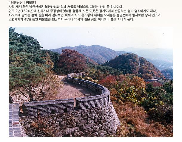 남한산성 | 정철훈 - 사적 제57호인 남한산성은 북한산성과 함께 서울을 남북으로 지키는 산성 중 하나이다. 인조 2년 1624년에 신라시대 주장성의 옛터를 활용해 지은 이곳은 경기도에서 손꼽히는 걷기 명소이기도 하다. 12km에 달하는 성벽 길을 따라 걷다보면 백제의 시조 은조왕의 위패를 모셔놓은 숭열전에서 병자호란 당시 인조와 소현세자가 45일 동안 머물렀던 행궁까지 우리네 역사의 깊은 곳을 하나하나 훑고 지나게 된다