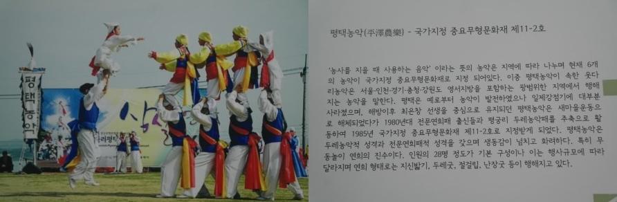 평택농악-국가지정 중요무형문화재 제11-2호|'농사를 지을 때 사용하는 음악'이라는 뜻의 농악은 지역에 따라 나누며 현재 6개의 농악의 국가지정 중요무형무노하재로 지정 되어있다. 이중 평택농악이 속한 웃다리농악은 서울 인천 경기 충청 강원도 영서지방을 포함하는 광범위한 지역에서 행해지는 농악을 말한다. 평택은 예로부터 농악이 발전하였으나 일제강점기에 대부분 사라졌으며,해방이후 최은창 선생을 중심으로 유지되던 평택농악은 새마을운동으로 해체되었다가1980년대 전문연회패 출신들과 평궁리 두레농악떼를 주축으로 활동하여 1985년 국가지정 중요무형문화재 제11-2호로 지정받게 되었다. 평택농악은 두레농악적 성격과 전문연희패적 성격을 갖으며 생동감이 넘치고 화려하다. 특히 무등놀이 연희의 진수이다.인원의 28명 정도가 기본 구성이나 이는 행사규모에 따라 달라지며 연희 형태로 지신밟기,두레굿,절걸립,난장굿 등이 행해지고 있다.