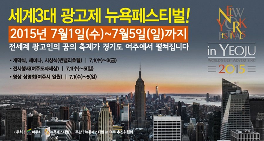세계3대 광고제 뉴욕페스티벌! |2015년 7월 1일(수)~7월 5일(일)까지 |전세계 광고인의 꿈의 축제가 경기도 여주에서 펼쳐집니다 |개막식,게미나,시상식(썬벨리호텔)7.1(수)~3(금) |전시행사(여주도자세상) 7.1(수)~5(일)|영상 상영회(여주시 일원) 7.1(수)~5(일) |주최:여주시, 뉴욕페스티벌 주관:뉴욕패스티벌 in 여주 추진위원회